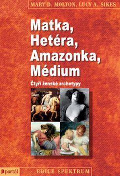 Matka, Hetéra, Amazonka, Médium - Čtyři ženské archetypy - Mary D. Molton; Lucy A. Sikes